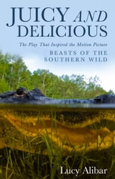 "Juicy and Delicious - The Play That Inspired the Motion Picture ""Beasts of the Southern Wild"" ebook by Lucy Alibar"