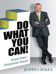 DO WHAT YOU CAN! - Simple Steps - Extraordinary Results ebook by John J. Hall