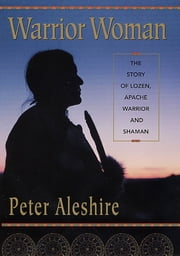Warrior Woman - The Story of Lozen, Apache Warrior and Shaman ebook by Peter Aleshire