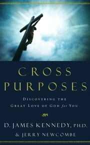 Cross Purposes - Discovering the Great Love of God for You ebook by Dr. D. James Kennedy,Jerry Newcombe