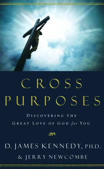 Cross Purposes - Discovering the Great Love of God for You ebook by Jerry Newcombe,Dr. D. James Kennedy