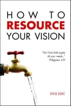 How to Resource Your Vision ebook by Dick Edic