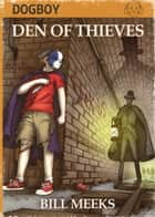 Dogboy: Den of Thieves - Dogboy Adventures, #1 ebook by Bill Meeks