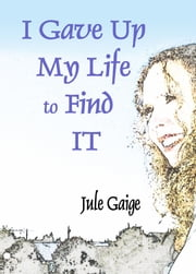 I Gave Up My Life to Find IT ebook by Jule Gaige