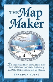 The Map Maker: An Illustrated Short Story About How Each of Us Sees the World Differently and Why Objectivity is Just an Illusion ebook by Brandon Royal