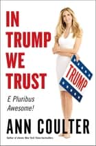 In Trump We Trust - E Pluribus Awesome! ebook by Ann Coulter