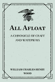 All Afloat: A Chronicle of Craft and Waterways ebook by William Charles Henry Wood