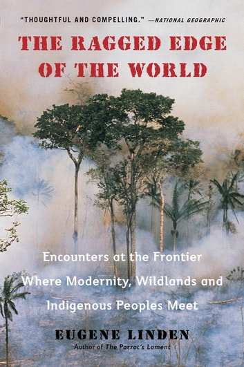 The Ragged Edge of the World - Encounters at the Frontier Where Modernity, Wildlands and Indigenous Peoples Mee t eBook by Eugene Linden