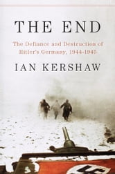 The End - The Defiance and Destruction of Hitler's Germany, 1944-1945 ebook by Ian Kershaw