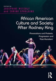 African American Culture and Society After Rodney King - Provocations and Protests, Progression and 'Post-Racialism' ebook by Josephine Metcalf,Carina Spaulding