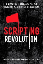 Scripting Revolution - A Historical Approach to the Comparative Study of Revolutions ebook by Keith Baker,Dan Edelstein