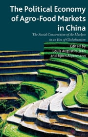 The Political Economy of Agro-Food Markets in China - The Social Construction of the Markets in an Era of Globalization ebook by L. Augustin-Jean,B. Alpermann