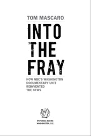 Into the Fray: How NBC's Washington Documentary Unit Reinvented the News ebook by Tom Mascaro