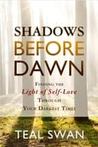 Shadows Before Dawn - Finding the Light of Self-Love through Your Darkest Times ebook by Teal Swan