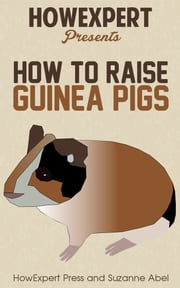 How To Raise Guinea Pigs: Your Step-By-Step Guide To Raising Guinea Pigs ebook by HowExpert