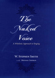 The Naked Voice : A Wholistic Approach to Singing ebook by W. Stephen Smith;Michael Chipman