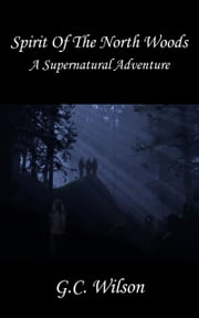 Spirit Of The North Woods - A Supernatural Adventure ebook by G. C. Wilson