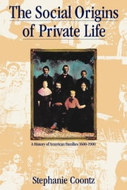 The Social Origins of Private Life - A History of American Families, 1600-1900 ebook by Stephanie Coontz