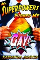 My Superpowers Turned Me Gay ebook by Tabatha Austin