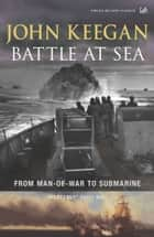 Battle At Sea - From Man-of-War to Submarine ebook by John Keegan