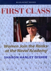 First Class - Women Join the Ranks at the Naval Academy ebook by Sharon  H. Disher