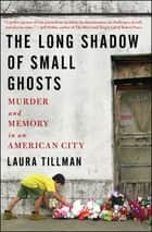 The Long Shadow of Small Ghosts - Murder and Memory in an American City ebook by Laura Tillman
