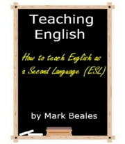 Teaching English - How to Teach English as a Second Language (ESL) ebook by Mark Beales