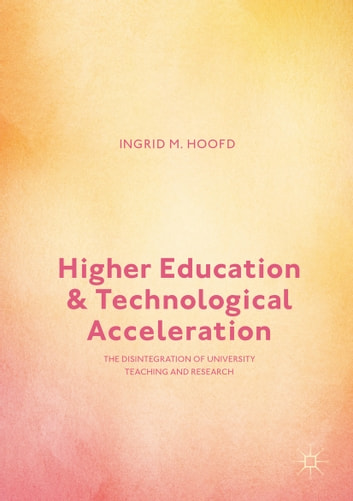 Higher Education and Technological Acceleration - The Disintegration of University Teaching and Research ebook by Ingrid M. Hoofd