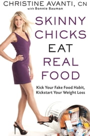 Skinny Chicks Eat Real Food - Kick Your Fake Food Habit, Kickstart Your Weight Loss ebook by Christine Avanti