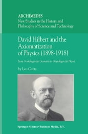 David Hilbert and the Axiomatization of Physics (1898–1918) - From Grundlagen der Geometrie to Grundlagen der Physik ebook by L. Corry