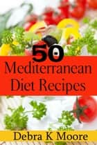 50 Mediterranean Diet Recipes Recipes - For A Diet That Isn't Really A Diet! ebook by Debra K. Moore