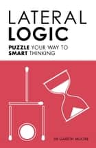 Lateral Logic - Puzzle Your Way to Smart Thinking ebook by Gareth Moore