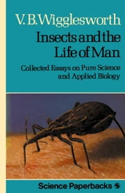 Insects and the Life of Man - Collected Essays on Pure Science and Applied Biology ebook by V.B. Wigglesworth