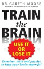 Train the Brain - Use It or Lose It ebook by Gareth Moore