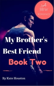 My Brother's Best Friend Book Two A BBW Romance - My Brother's Best Friend, #2 ebook by Kate Houston