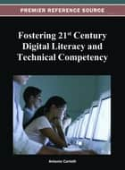 Fostering 21st Century Digital Literacy and Technical Competency ebook by Antonio Cartelli