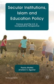 Secular Institutions, Islam and Education Policy - France and the U.S. in Comparative Perspective ebook by P. Mattei,A. Aguilar