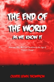 End of the World as We Know It: How and Why We Find Ourselves in the Age of Climatic Change ebook by Oliver Lewis Thompson