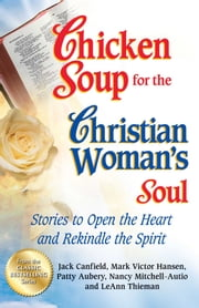 Chicken Soup for the Christian Woman's Soul - Stories to Open the Heart and Rekindle the Spirit ebook by Jack Canfield,Mark Victor Hansen