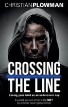 Crossing the Line - Losing Your Mind as an Undercover Cop ebook by Christian Plowman