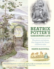 Beatrix Potter's Gardening Life - The Plants and Places That Inspired the Classic Children's Tales ebook by Marta McDowell