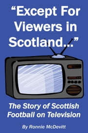 Except for Viewers in Scotland - The Story of Scottish Football on Television ebook by Ronnie McDevitt