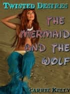 The Mermaid and the Wolf (Twisted Desires) ebook by