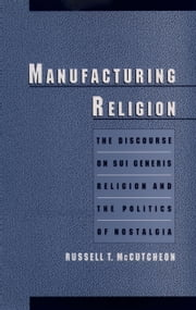 Manufacturing Religion: The Discourse on Sui Generis Religion and the Politics of Nostalgia ebook by Russell T. McCutcheon