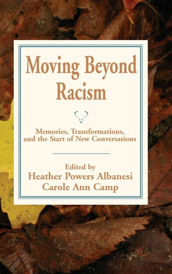 Moving Beyond Racism - Memoires, Transformations, and the Start of New Conversations eBook by Heather Albanesi,Carole Ann Camp