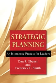 Strategic Planning - An Interactive Process for Leaders ebook by Dan R. Ebener,Frederick L. Smith