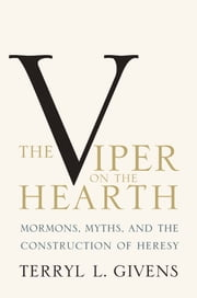 The Viper on the Hearth: Mormons, Myths, and the Construction of Heresy ebook by Terryl L. Givens