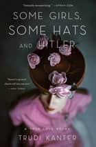 Some Girls, Some Hats and Hitler - A True Love Story Rediscovered ebook by Trudi Kanter