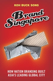 Brand Singapore - How Nation Branding built Asia's leading global city ebook by Koh Buck Song