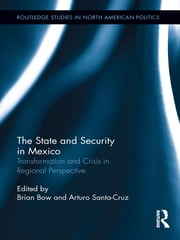 The State and Security in Mexico - Transformation and Crisis in Regional Perspective ebook by Brian Bow,Arturo Santa-Cruz